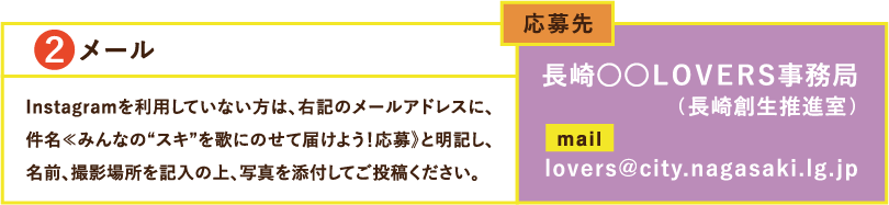 """2メールInstagramを利用していない方は、右記のメールアドレスに、件名≪みんなの""""スキ""""を歌にのせて届けよう!応募》と明記し、名前、撮影場所を記入の上、写真を添付してご投稿ください。応募先長崎○○LOVERS事務局(長崎創生推進室)lovers@city.nagasaki.lg.jp"""
