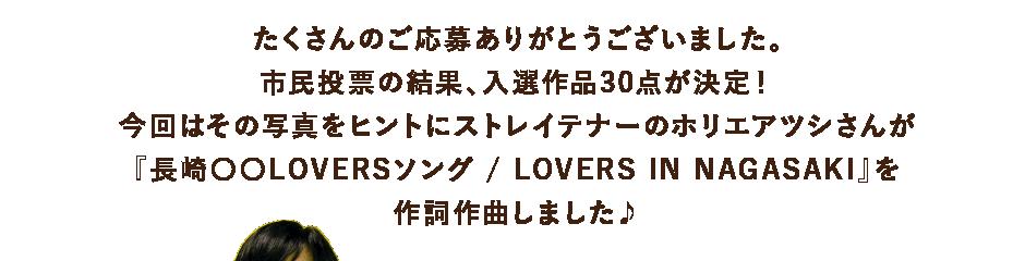 たくさんのご応募ありがとうございました。市民投票の結果、入選作品30点が決定!今回はその写真をヒントにストレイテナーのホリエアツシさんが『長崎〇〇LOVERSソング / LOVERS IN NAGASAKI』を作詞作曲しました♪