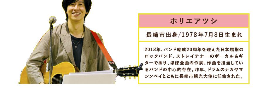ホリエアツシ長崎市出身/1978年7月8日生まれ2018年、バンド結成20周年を迎えた日本屈指のロックバンド、ストレイテナーのボーカル&ギターであり、ほぼ全曲の作詞、作曲を担当しているバンドの中心的存在。昨年、ドラムのナカヤマシンペイとともに長崎市観光大使に任命された。