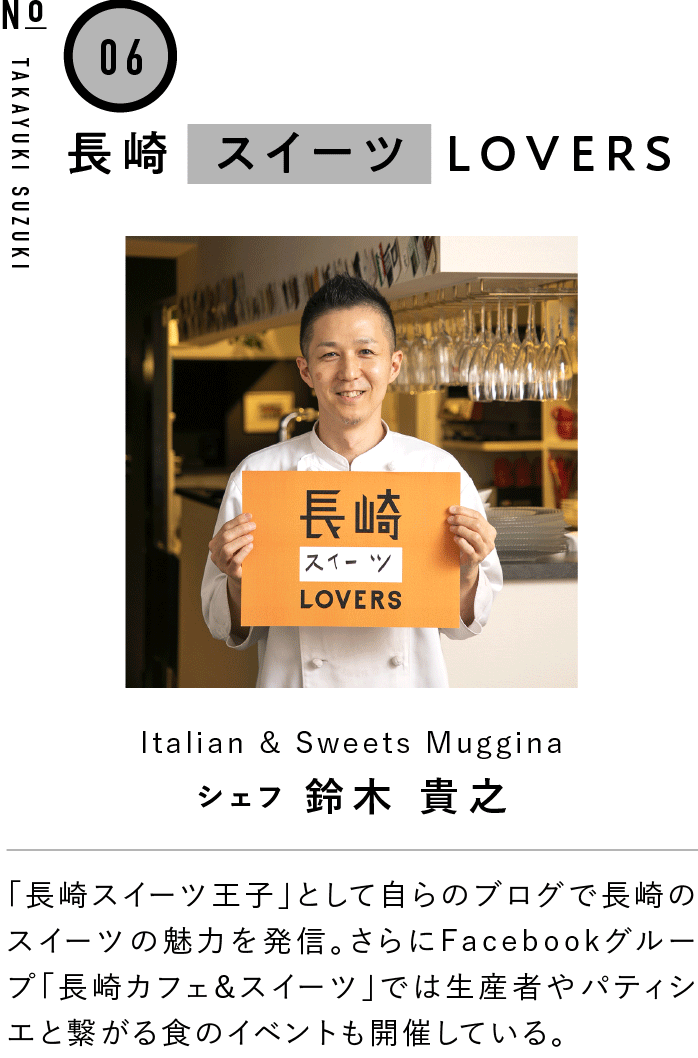 06長崎スイーツLOVERS Italian & Sweets Muggina シェフ 鈴木 貴之 「長崎スイーツ王子」として自らのブログで長崎のスイーツの魅力を発信。さらにFacebookグループ「長崎カフェ&スイーツ」では生産者やパティシエと繋がる食のイベントも開催している。