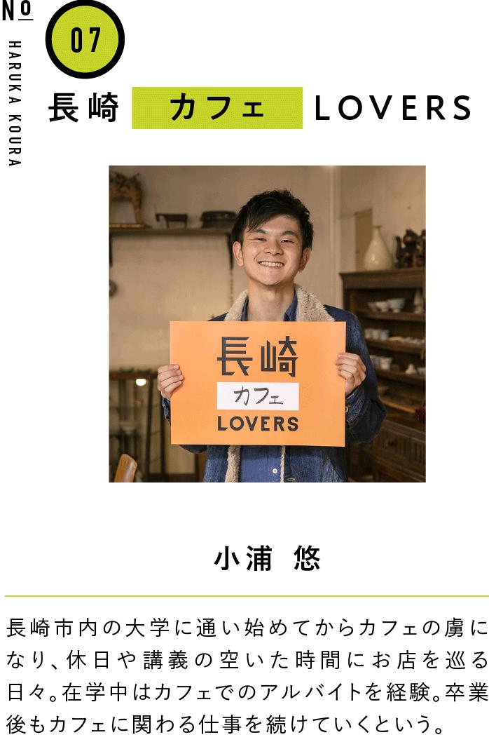 07長崎カフェLOVERS 小浦 悠 長崎市内の大学に通い始めてからカフェの虜になり、休日や講義の空いた時間にお店を巡る日々。在学中はカフェでのアルバイトを経験。卒業後もカフェに関わる仕事を続けていくという。
