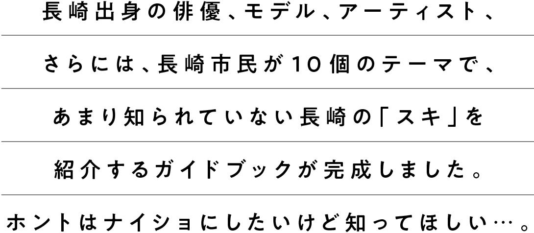 長崎出身の俳優、モデル、アーティスト、さらには、長崎市民が10個のテーマで、あまり知られていない長崎の「スキ」を紹介するガイドブックが完成しました。ホントはナイショにしたいけど知ってほしい…。