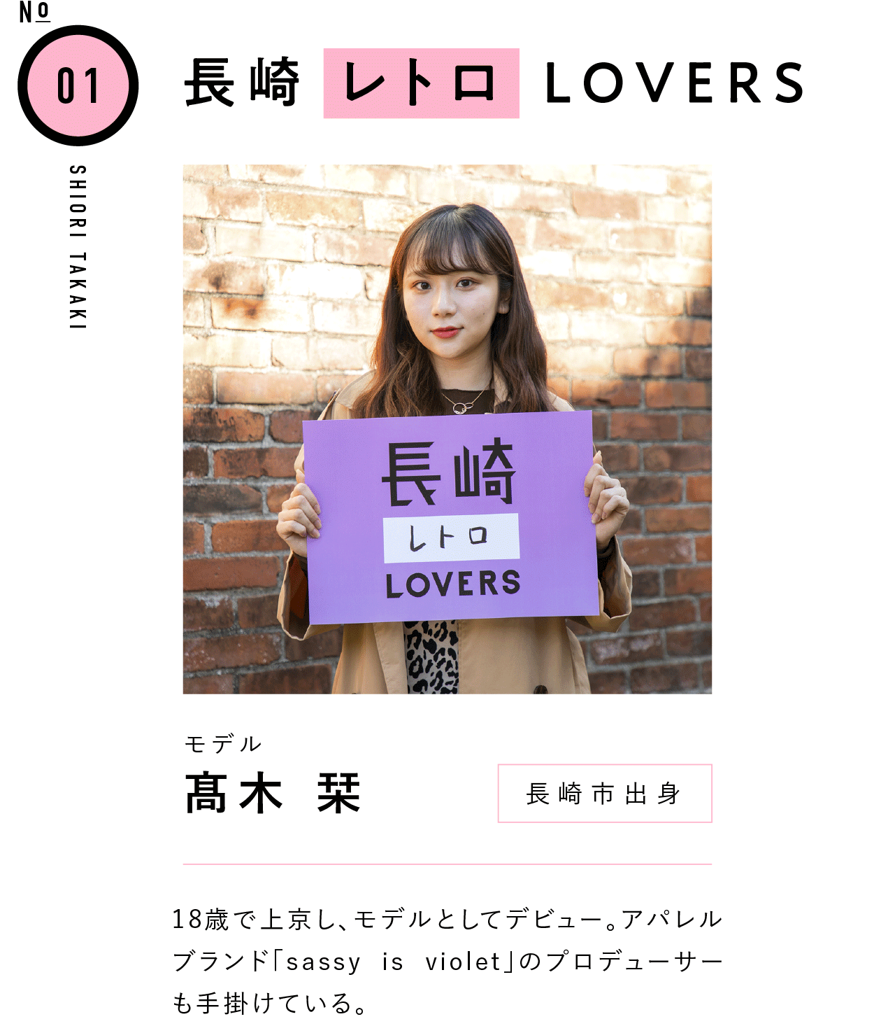 01長崎レトロLOVERS モデル 髙木 栞 長崎市出身 18歳で上京し、モデルとしてデビュー。アパレルブランド「sassy is violet」のプロデューサーも手掛けている。