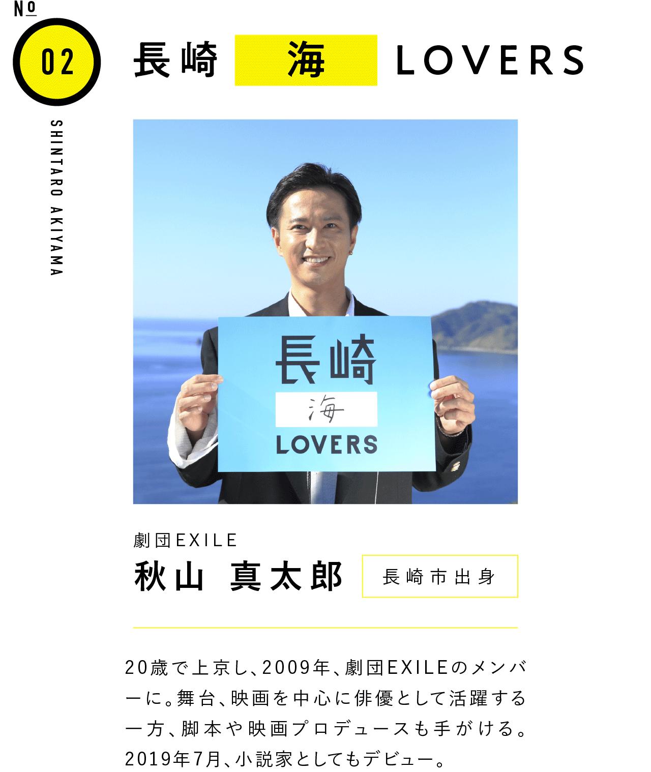 02長崎海LOVERS 劇団EXILE 秋山 真太郎 長崎市出身 20歳で上京し、2009年、劇団EXILEのメンバーに。舞台、映画を中心に俳優として活躍する一方、脚本や映画プロデュースも手がける。2019年7月、小説家としてもデビュー。
