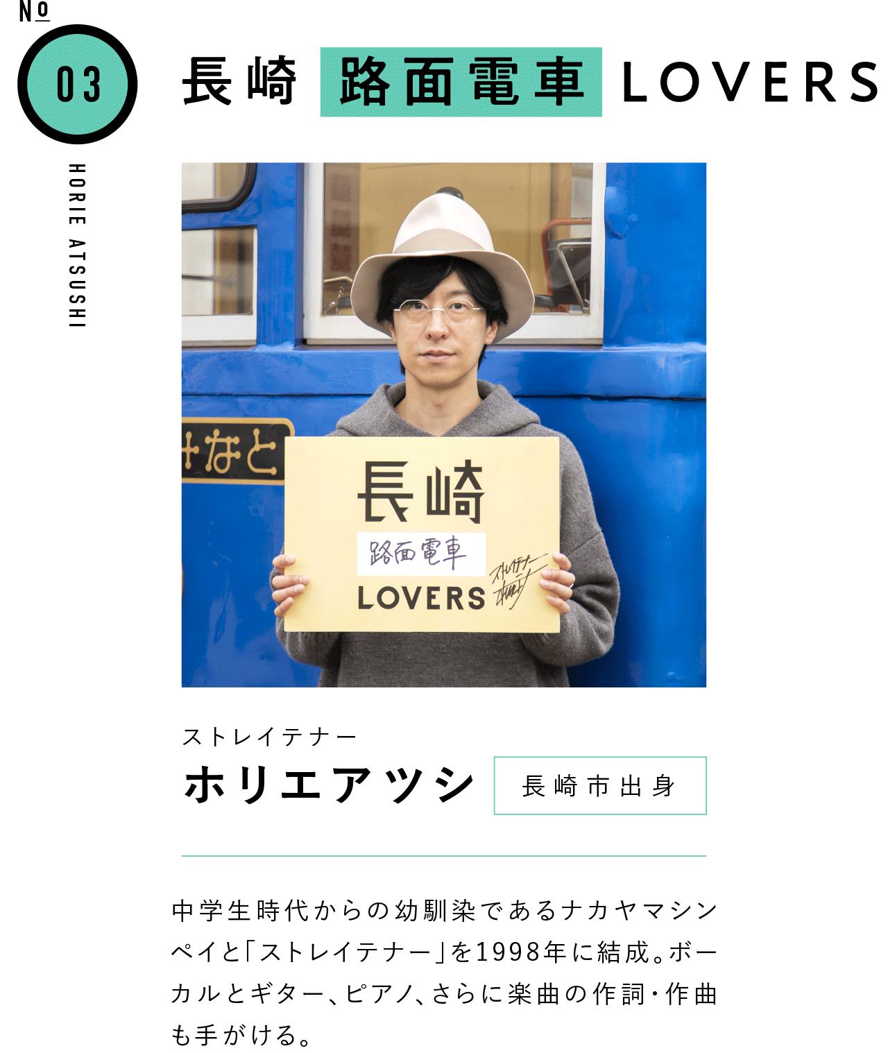 03長崎路面電車LOVERS ストレイテナー ホリエアツシ 長崎市出身 中学生時代からの幼馴染であるナカヤマシンペイと「ストレイテナー」を1998年に結成。ボーカルとギター、ピアノ、さらに楽曲の作詞・作曲も手がける。